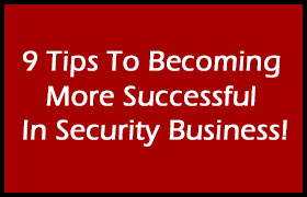 9 Tips To Becoming More Successful In Security Business!